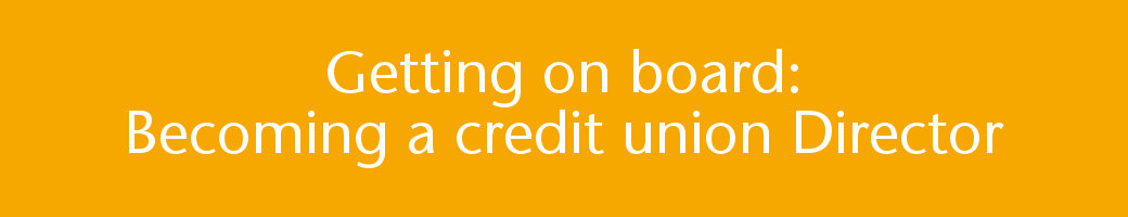 Getting on board: Becoming a credit union Director.