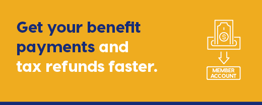 Get your benefit, payments, and tax refunds faster.