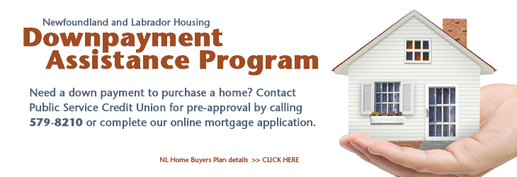 Newfoundland and Labrador Housing Downpayment Assistance Program. Need a down payment to purchase a home? Contact Public Service Credit Union for pre-approval by calling 579-8210 or complete our online mortgage application. NL Home Buyers Plan details >> CLICK HERE