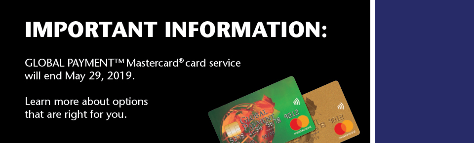 IMPORTANT INFORMATION. GLOBAL PAYMENT™ Mastercard® card service will end May 29, 2019. Learn more about options that are right for you.