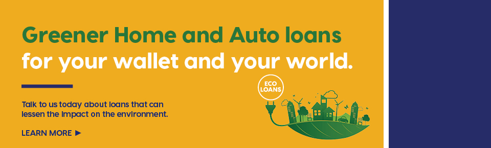 Greener loans for your wallet and your world. Talk to us today about loans that can lessen the impact on the environment. Eco Loans. Learn More.