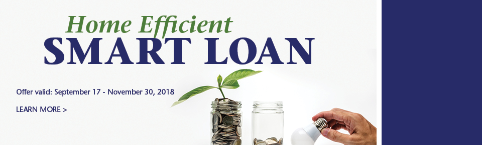 Home Efficient Smart Loan. Offer Valid: September 17 - November 30, 2018. Learn More