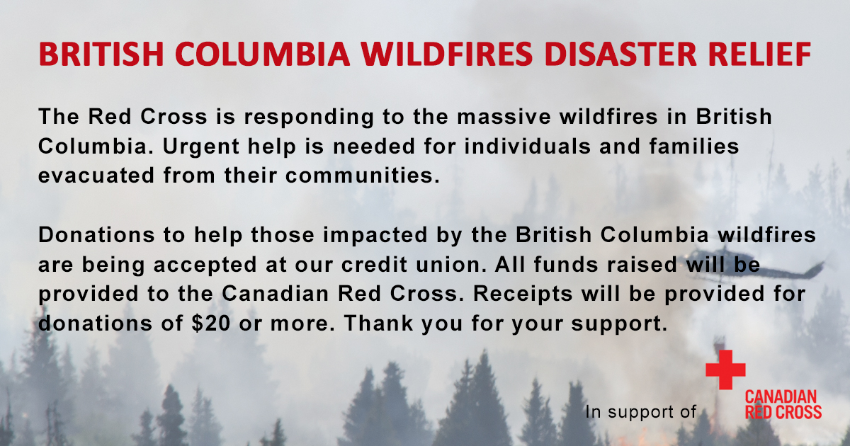 British Columbia Wildfires Disaster Relief. Donation to help those impacted by the British Columbia wildfires are being accepted at our credit union. All funds raised will be provided to the Canadian Red Cross. Receipts will be provided for donations of $20 or more.