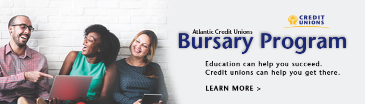 Atlantic Credit Union Bursary Program. Education can help you succeed. Credit Unions can help you get there. LEARN MORE