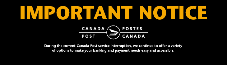 Important Notice. Canada Post. Postes Canada. During the current Canada Post service interruption, we continue to offer a variety of options to make your banking and payment needs easy and accessible.