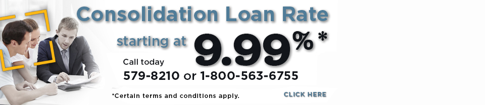 Consolidation Loan Rate starting at 9.99%*. Call today 579-8210 or 1-800-563-6755. Click here. * Certain terms and conditions apply.