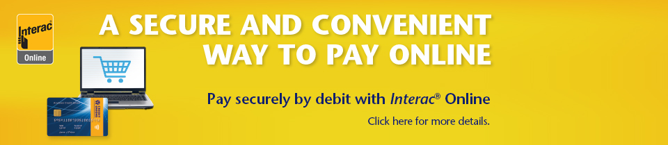 A SECURE CONVENIENT WAY TO PAY ONLINE. Pay securely by debot with Interac® Online. Click her for more details.