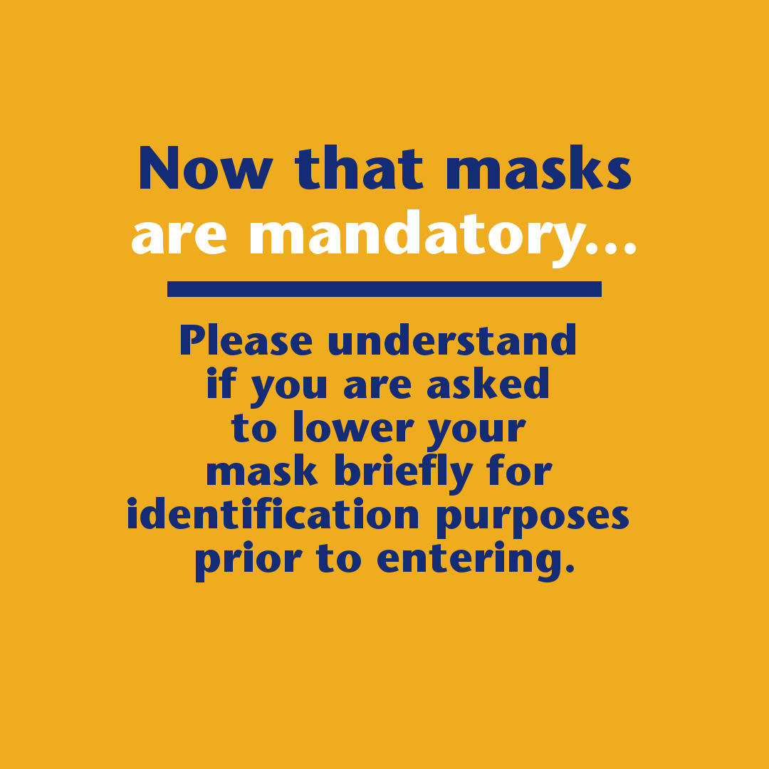 Now that masks are mandatory. Please understand if you are asked to lower your mask briefly for identification purposes prior to entering.