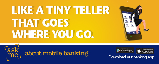 Like a tiny teller that goes where you go. Ask me about mobile banking. Download our banking app. Available from Google Play and App Store
