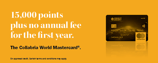 15,000 points plus no annual fee for the first year. The Collabria World Mastercard®. On approved credit. Certain terms and conditions may apply.